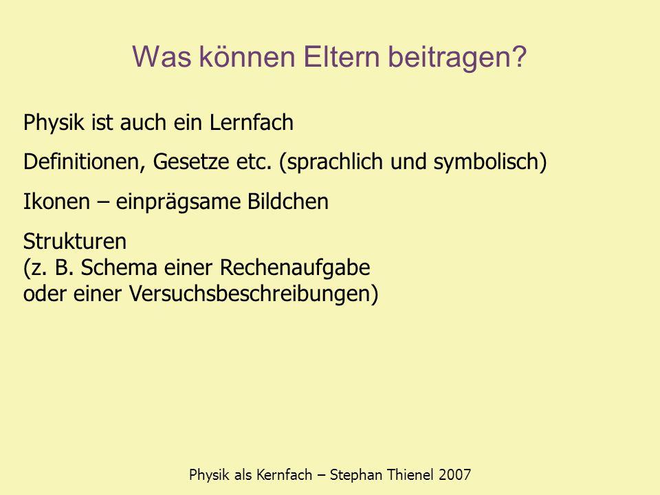 Was können Eltern beitragen? Physik als Kernfach – Stephan Thienel 2007 Physik ist auch ein Lernfach Definitionen, Gesetze etc. (sprachlich und symbol