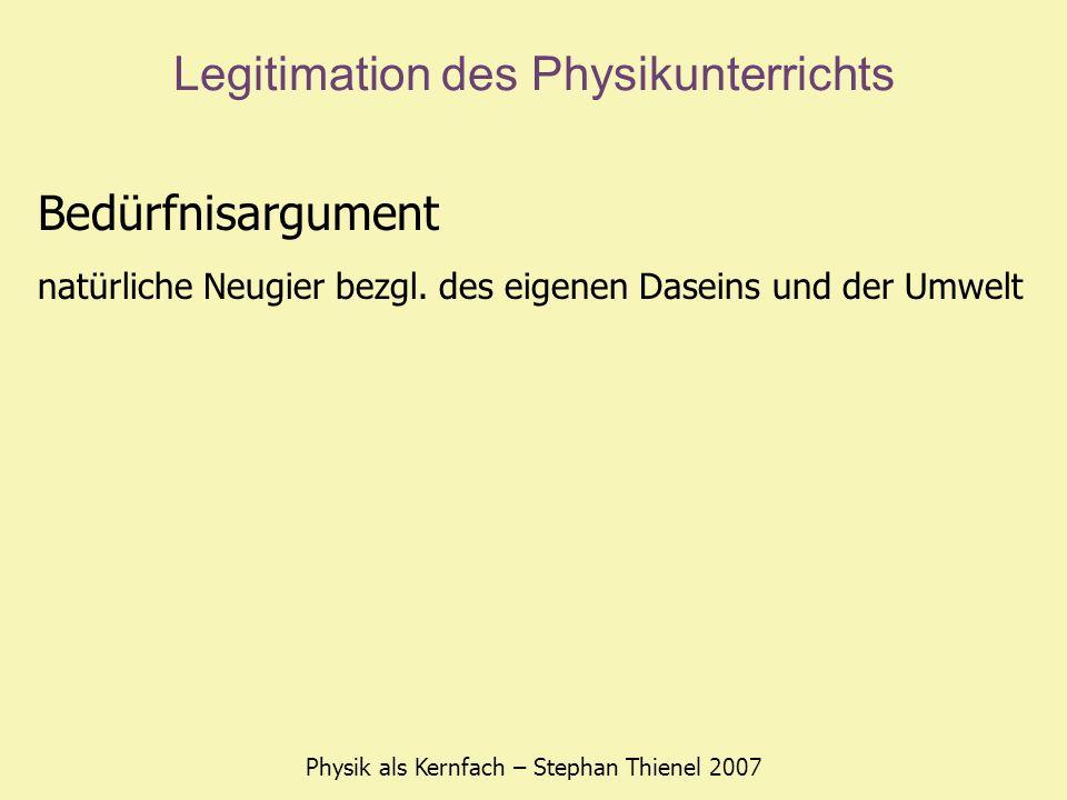 Legitimation des Physikunterrichts Physik als Kernfach – Stephan Thienel 2007 Bedürfnisargument natürliche Neugier bezgl. des eigenen Daseins und der