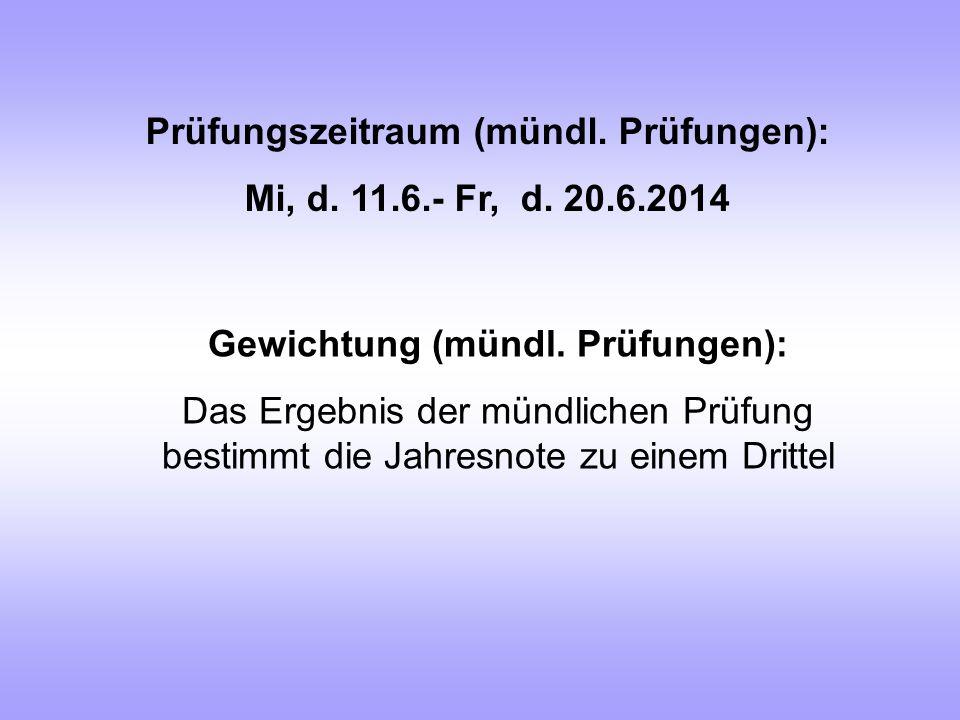 Prüfungszeitraum (mündl. Prüfungen): Mi, d. 11.6.- Fr, d. 20.6.2014 Gewichtung (mündl. Prüfungen): Das Ergebnis der mündlichen Prüfung bestimmt die Ja