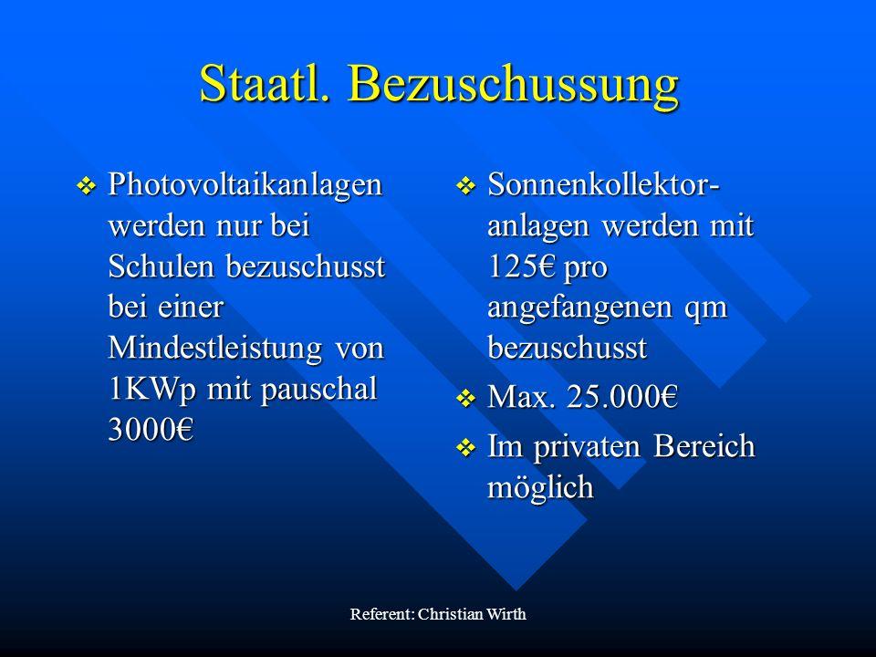 Referent: Christian Wirth Staatl. Bezuschussung Photovoltaikanlagen werden nur bei Schulen bezuschusst bei einer Mindestleistung von 1KWp mit pauschal