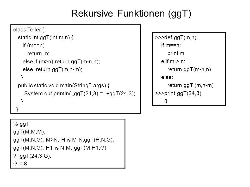 Rekursive Funktionen (ggT) class Teiler { static int ggT(int m,n) { if (m==n) return m; else if (m>n) return ggT(m-n,n); else return ggT(m,n-m); } public static void main(String[] args) { System.out.println( ggT(24,3) = +ggT(24,3); } >>>def ggT(m,n): if m==n: print m elif m > n: return ggT(m-n,n) else: return ggT (m,n-m) >>>print ggT(24,3) 8 % ggT ggT(M,M,M).