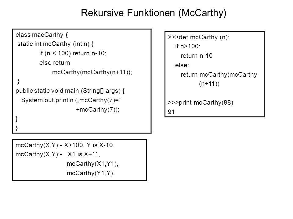 Rekursive Funktionen (McCarthy) class macCarthy { static int mcCarthy (int n) { if (n < 100) return n-10; else return mcCarthy(mcCarthy(n+11)); } public static void main (String[] args) { System.out.println (mcCarthy(7)= +mcCarthy(7)); } >>>def mcCarthy (n): if n>100: return n-10 else: return mcCarthy(mcCarthy (n+11)) >>>print mcCarthy(88) 91 mcCarthy(X,Y):- X>100, Y is X-10.