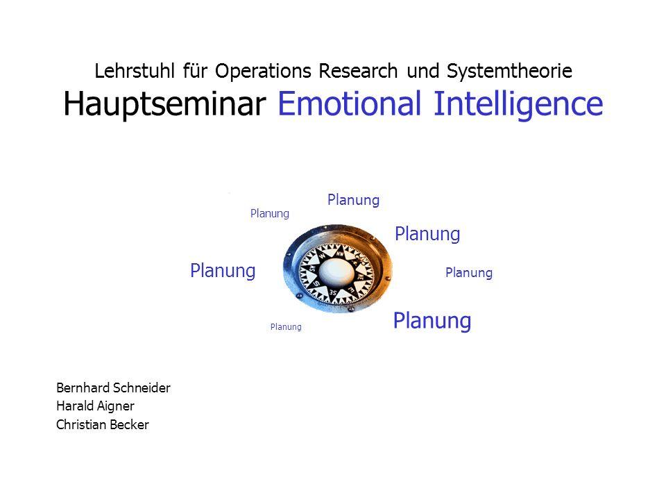 Planung Lehrstuhl für Operations Research und Systemtheorie Hauptseminar Emotional Intelligence Bernhard Schneider Harald Aigner Christian Becker Plan