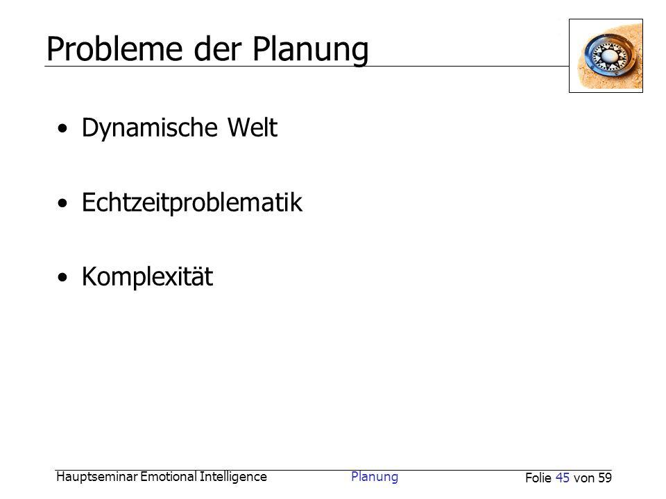 Hauptseminar Emotional Intelligence Planung Folie 45 von 59 Probleme der Planung Dynamische Welt Echtzeitproblematik Komplexität