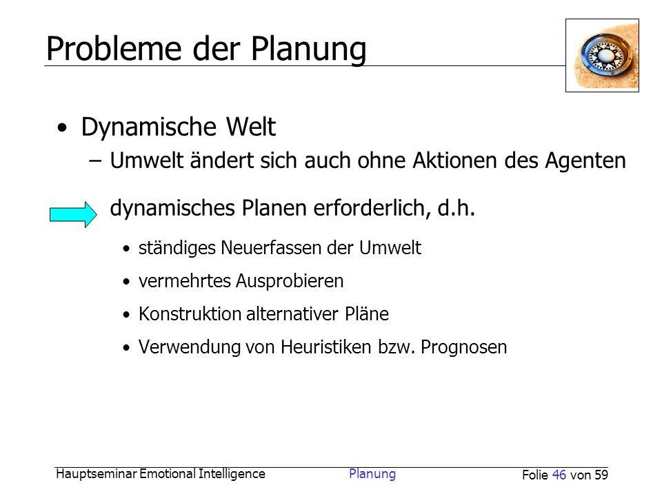 Hauptseminar Emotional Intelligence Planung Folie 46 von 59 Probleme der Planung Dynamische Welt –Umwelt ändert sich auch ohne Aktionen des Agenten dy
