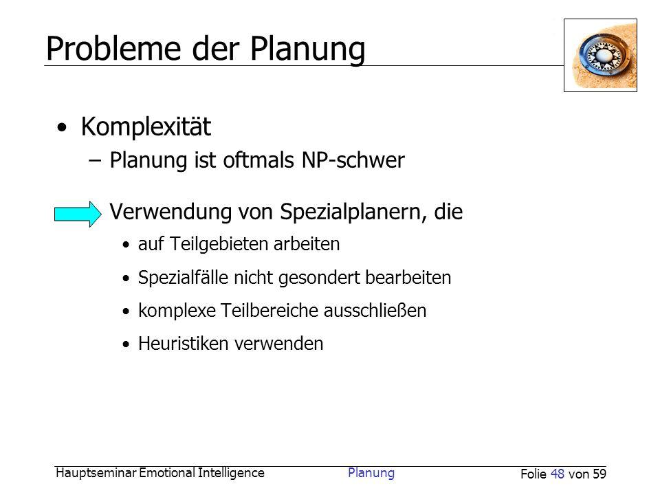 Hauptseminar Emotional Intelligence Planung Folie 48 von 59 Probleme der Planung Komplexität –Planung ist oftmals NP-schwer Verwendung von Spezialplan
