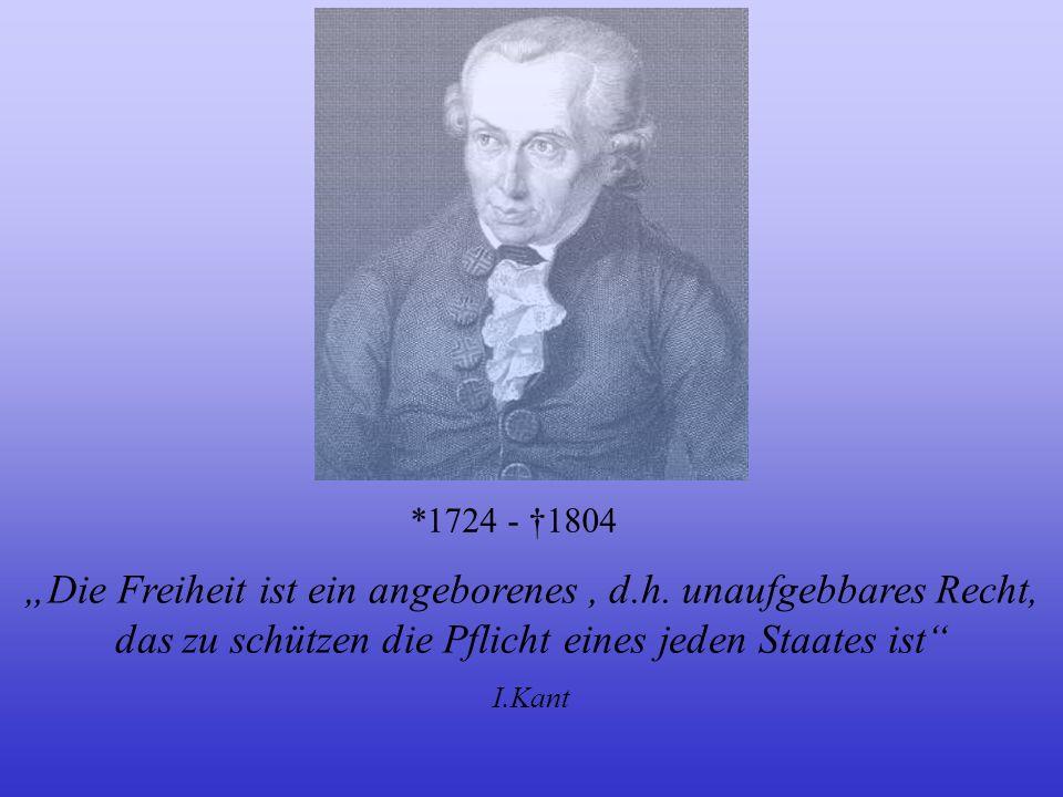Die Freiheit ist ein angeborenes, d.h. unaufgebbares Recht, das zu schützen die Pflicht eines jeden Staates ist I.Kant *1724 - 1804