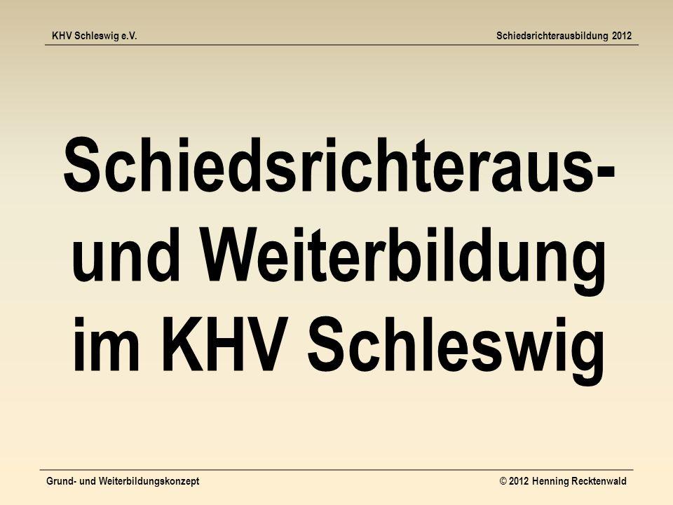 KHV Schleswig e.V.Schiedsrichterausbildung 2012 Grund- und Weiterbildungskonzept© 2012 Henning Recktenwald Schiedsrichteraus- und Weiterbildung im KHV Schleswig