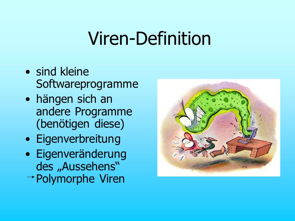 Viren-Definition sind kleine Softwareprogramme hängen sich an andere Programme (benötigen diese) Eigenverbreitung Eigenveränderung des Aussehens Polym