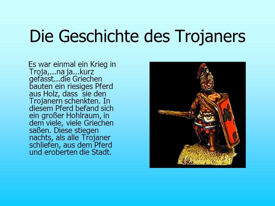 Die Geschichte des Trojaners Es war einmal ein Krieg in Troja,...na ja...kurz gefasst...die Griechen bauten ein riesiges Pferd aus Holz, dass sie den