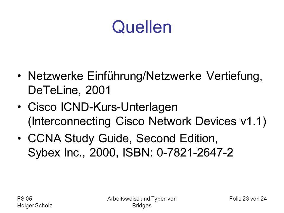 FS 05 Holger Scholz Arbeitsweise und Typen von Bridges Folie 23 von 24 Quellen Netzwerke Einführung/Netzwerke Vertiefung, DeTeLine, 2001 Cisco ICND-Ku