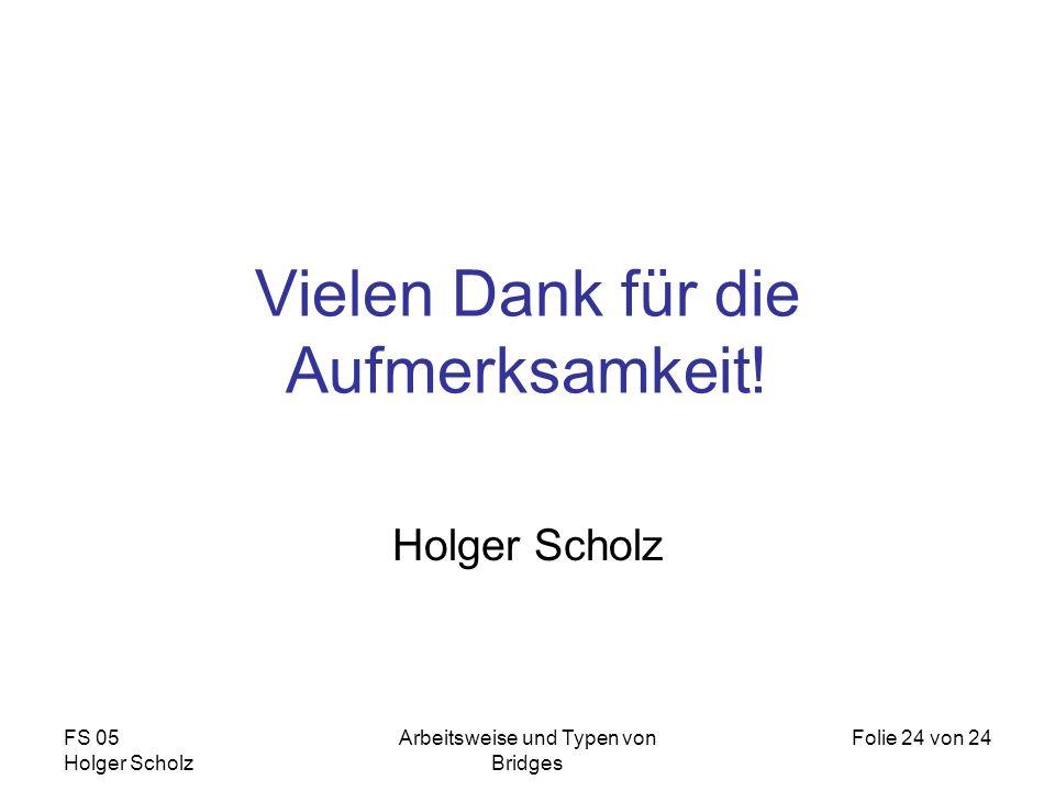 FS 05 Holger Scholz Arbeitsweise und Typen von Bridges Folie 24 von 24 Vielen Dank für die Aufmerksamkeit! Holger Scholz
