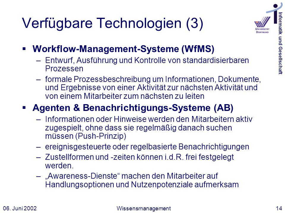 Informatik und Gesellschaft 06. Juni 2002Wissensmanagement14 Verfügbare Technologien (3) Workflow-Management-Systeme (WfMS) –Entwurf, Ausführung und K