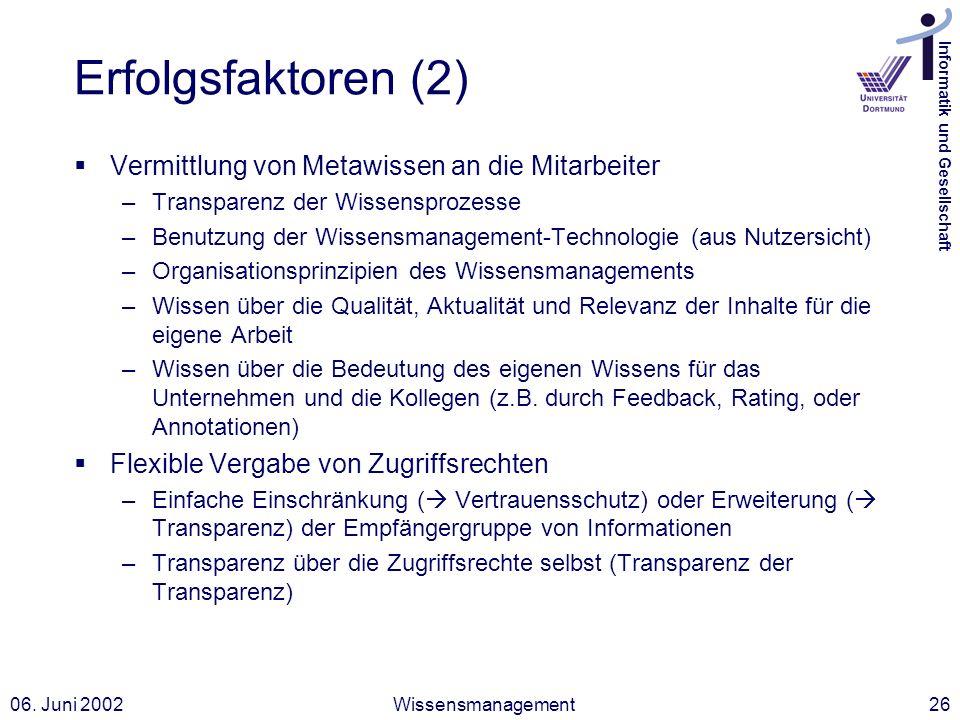 Informatik und Gesellschaft 06. Juni 2002Wissensmanagement26 Erfolgsfaktoren (2) Vermittlung von Metawissen an die Mitarbeiter –Transparenz der Wissen