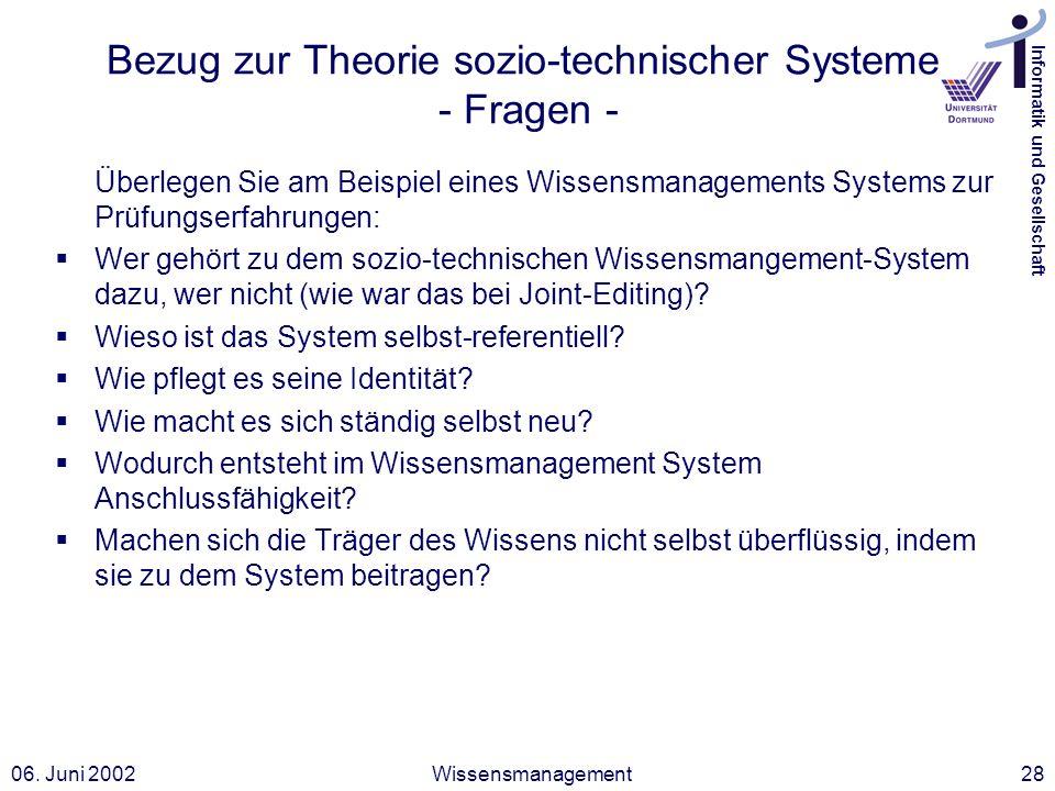 Informatik und Gesellschaft 06. Juni 2002Wissensmanagement28 Bezug zur Theorie sozio-technischer Systeme - Fragen - Überlegen Sie am Beispiel eines Wi