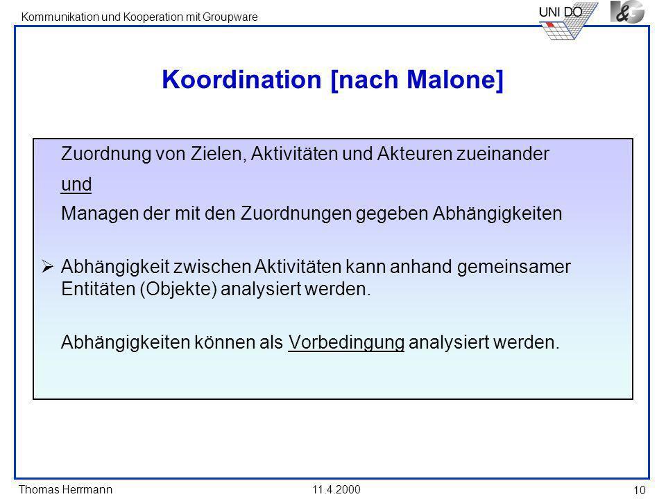 Thomas Herrmann Kommunikation und Kooperation mit Groupware 11.4.2000 10 Koordination [nach Malone] Zuordnung von Zielen, Aktivitäten und Akteuren zue