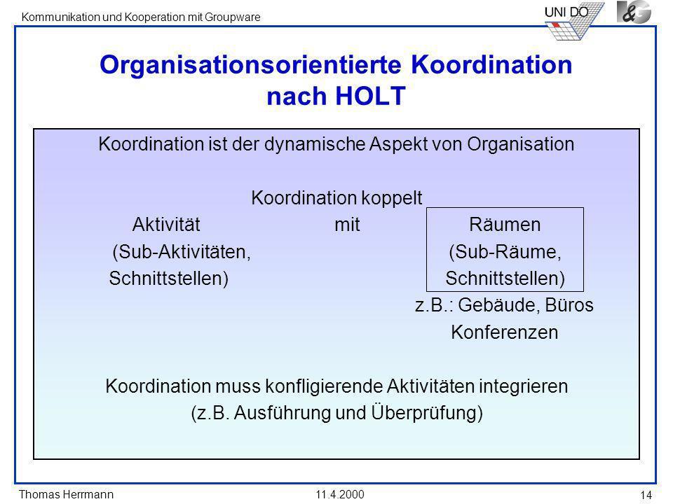 Thomas Herrmann Kommunikation und Kooperation mit Groupware 11.4.2000 14 Organisationsorientierte Koordination nach HOLT Koordination ist der dynamisc