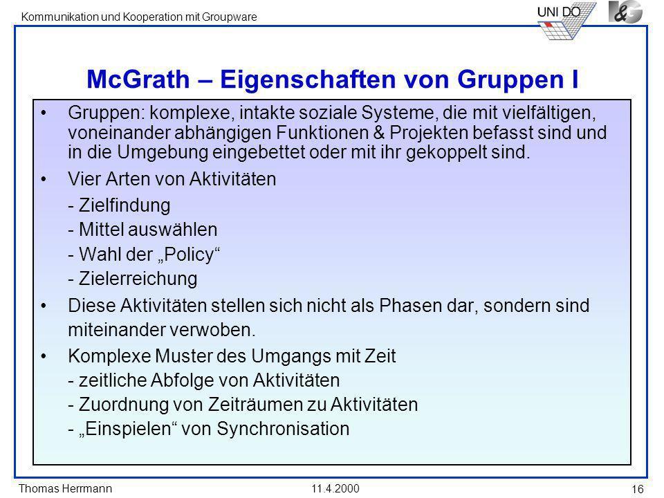 Thomas Herrmann Kommunikation und Kooperation mit Groupware 11.4.2000 16 McGrath – Eigenschaften von Gruppen I Gruppen: komplexe, intakte soziale Syst