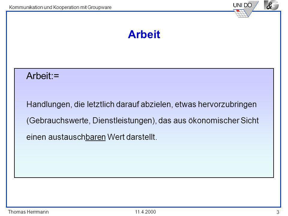 Thomas Herrmann Kommunikation und Kooperation mit Groupware 11.4.2000 3 Arbeit Arbeit:= Handlungen, die letztlich darauf abzielen, etwas hervorzubring