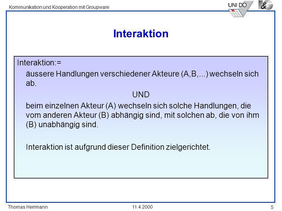 Thomas Herrmann Kommunikation und Kooperation mit Groupware 11.4.2000 5 Interaktion Interaktion:= äussere Handlungen verschiedener Akteure (A,B,...) w