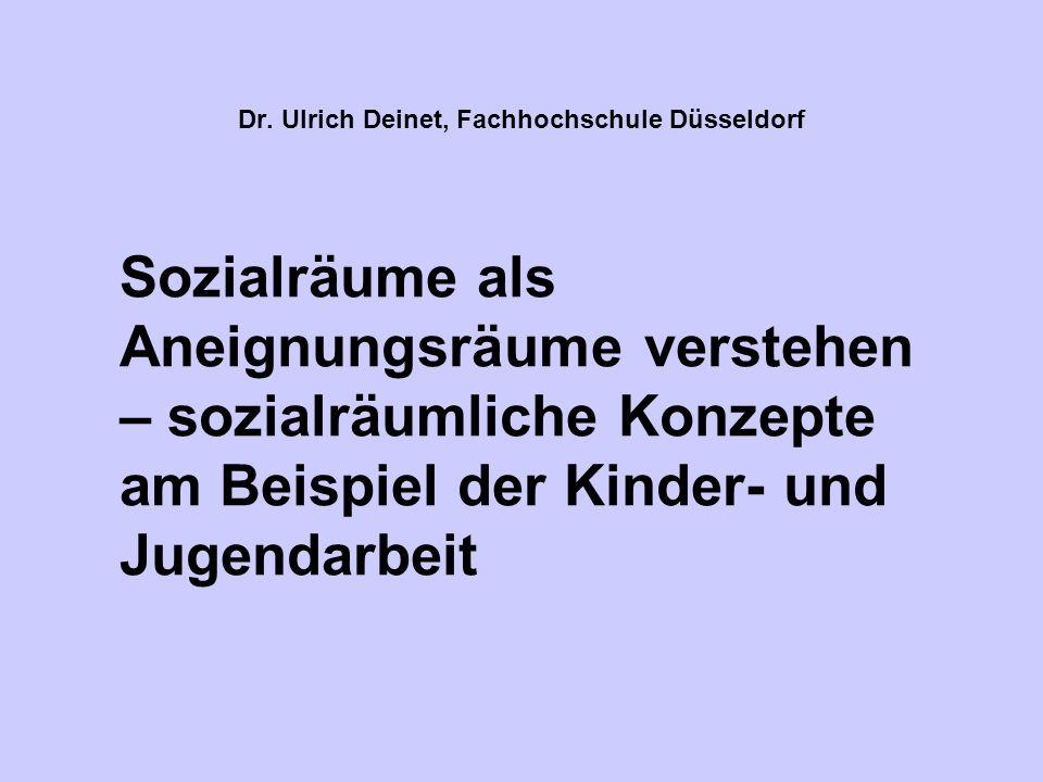 Dr. Ulrich Deinet, Fachhochschule Düsseldorf Sozialräume als Aneignungsräume verstehen – sozialräumliche Konzepte am Beispiel der Kinder- und Jugendar