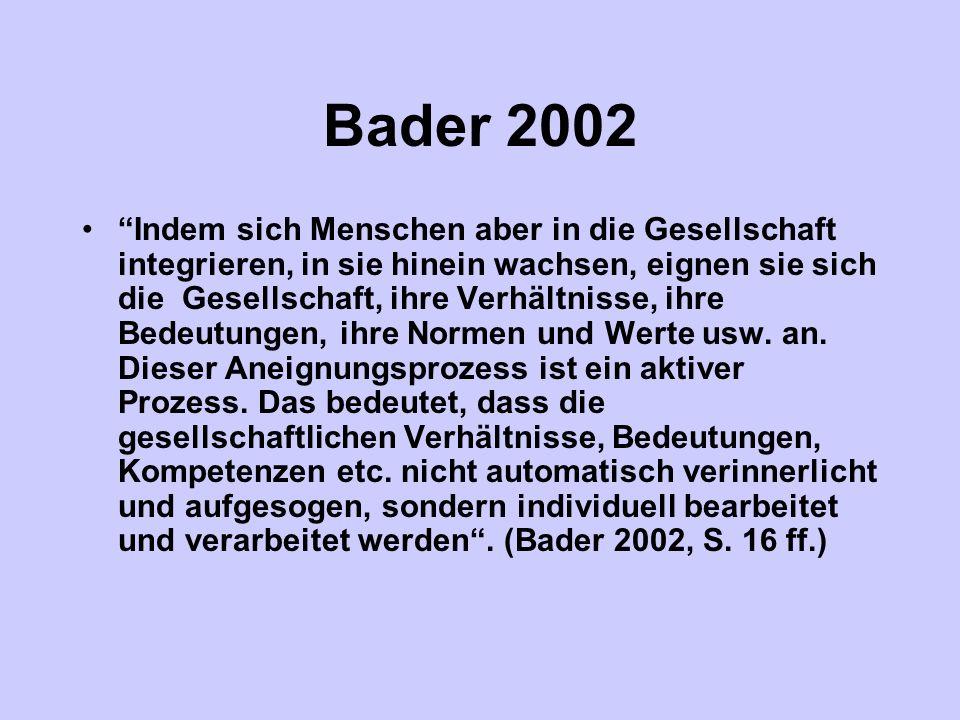Bader 2002 Indem sich Menschen aber in die Gesellschaft integrieren, in sie hinein wachsen, eignen sie sich die Gesellschaft, ihre Verhältnisse, ihre