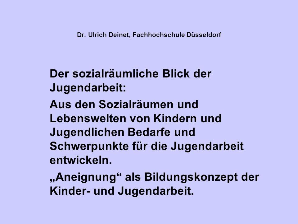 Dr. Ulrich Deinet, Fachhochschule Düsseldorf Der sozialräumliche Blick der Jugendarbeit: Aus den Sozialräumen und Lebenswelten von Kindern und Jugendl
