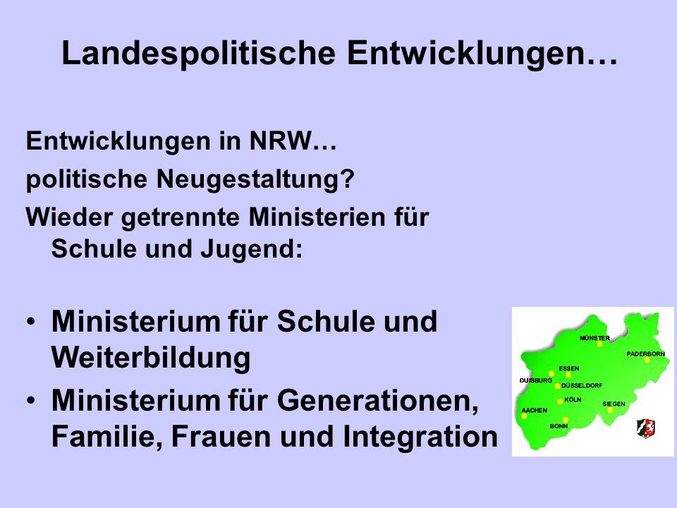 Landespolitische Entwicklungen… Entwicklungen in NRW… politische Neugestaltung? Wieder getrennte Ministerien für Schule und Jugend: Ministerium für Sc