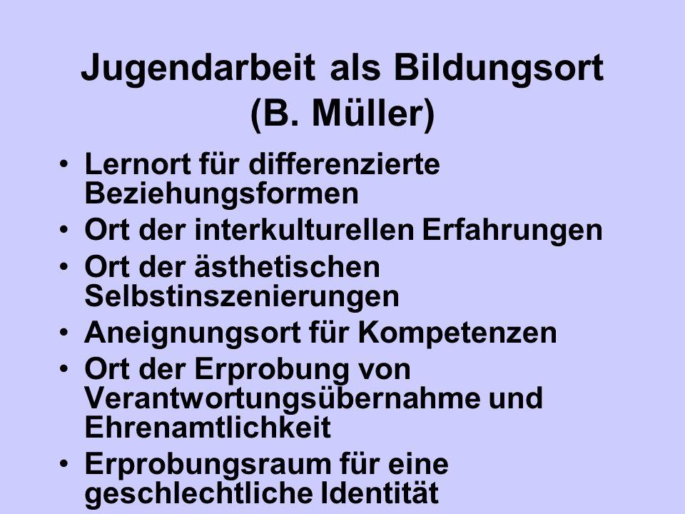 Jugendarbeit als Bildungsort (B. Müller) Lernort für differenzierte Beziehungsformen Ort der interkulturellen Erfahrungen Ort der ästhetischen Selbsti