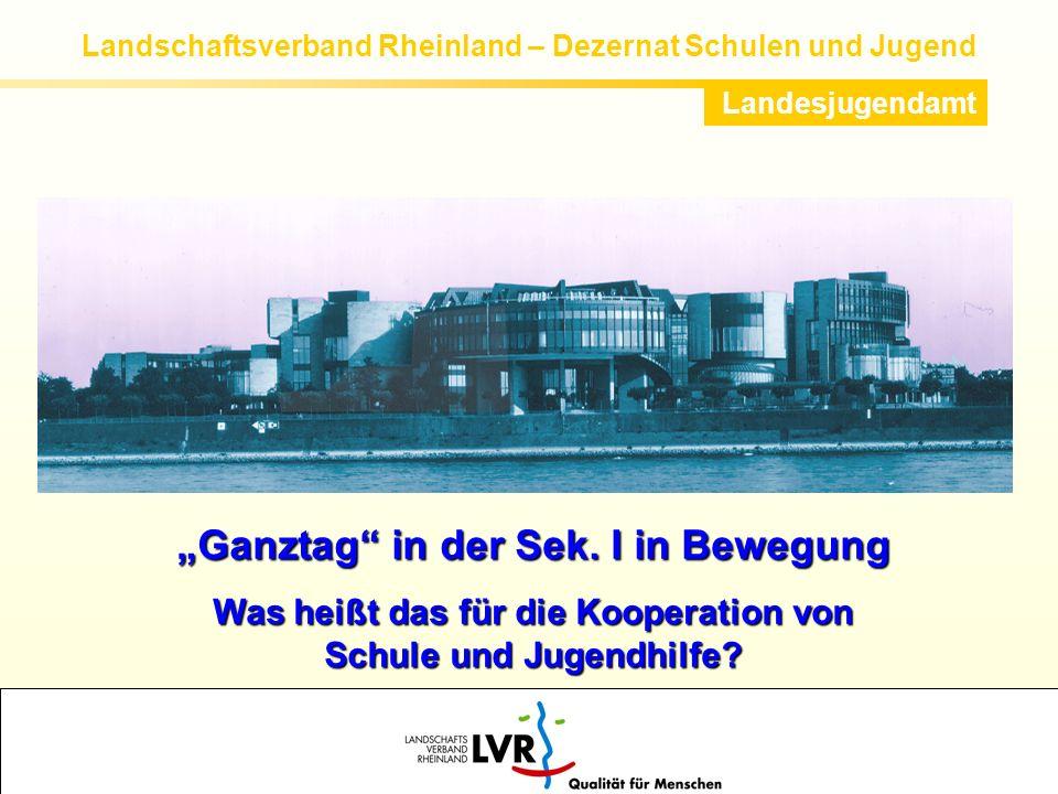 Landschaftsverband Rheinland – Dezernat Schulen und Jugend Landesjugendamt Ganztag in der Sek. I in Bewegung Was heißt das für die Kooperation von Sch