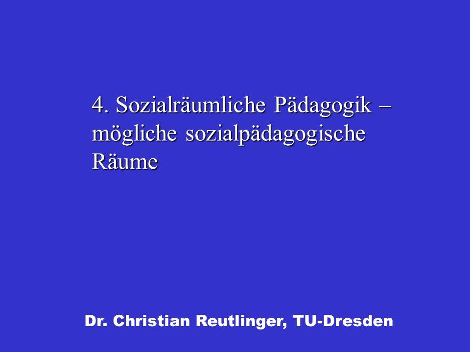 Dr. Christian Reutlinger, TU-Dresden 4. Sozialräumliche Pädagogik – mögliche sozialpädagogische Räume