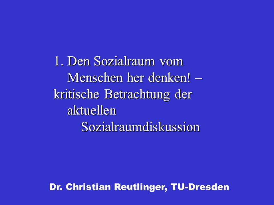 Dr. Christian Reutlinger, TU-Dresden 1. Den Sozialraum vom Menschen her denken! – kritische Betrachtung der aktuellen Sozialraumdiskussion
