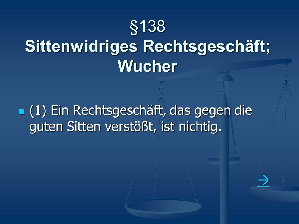 §138 Sittenwidriges Rechtsgeschäft; Wucher (1) Ein Rechtsgeschäft, das gegen die guten Sitten verstößt, ist nichtig. (1) Ein Rechtsgeschäft, das gegen