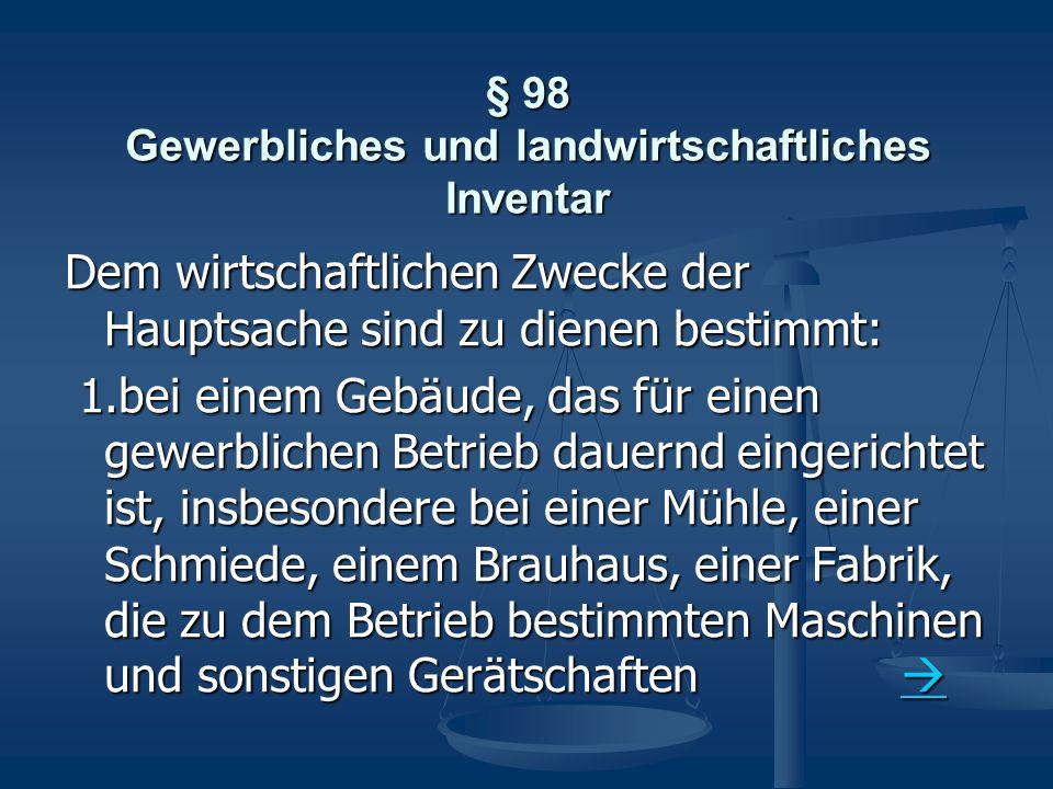 § 98 Gewerbliches und landwirtschaftliches Inventar Dem wirtschaftlichen Zwecke der Hauptsache sind zu dienen bestimmt: 1.bei einem Gebäude, das für e