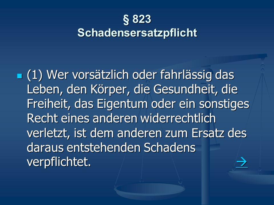 § 823 Schadensersatzpflicht (1) Wer vorsätzlich oder fahrlässig das Leben, den Körper, die Gesundheit, die Freiheit, das Eigentum oder ein sonstiges R