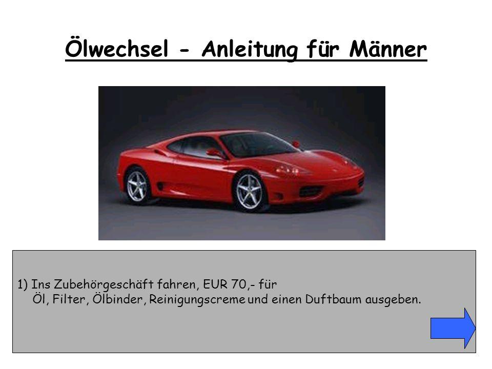 1) Ins Zubehörgeschäft fahren, EUR 70,- für Öl, Filter, Ölbinder, Reinigungscreme und einen Duftbaum ausgeben. Ölwechsel - Anleitung für Männer
