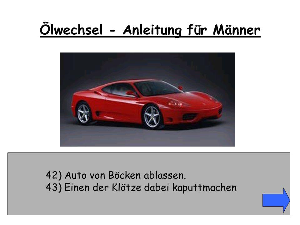 42) Auto von Böcken ablassen. 43) Einen der Klötze dabei kaputtmachen Ölwechsel - Anleitung für Männer