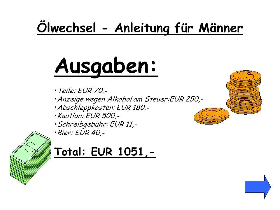 Ausgaben: Teile: EUR 70,- Anzeige wegen Alkohol am Steuer:EUR 250,- Abschleppkosten: EUR 180,- Kaution: EUR 500,- Schreibgebühr: EUR 11,- Bier: EUR 40