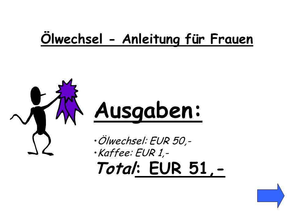Ausgaben: Ölwechsel: EUR 50,- Kaffee: EUR 1,- Total: EUR 51,- Ölwechsel - Anleitung für Frauen