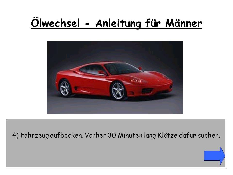 4) Fahrzeug aufbocken. Vorher 30 Minuten lang Klötze dafür suchen. Ölwechsel - Anleitung für Männer