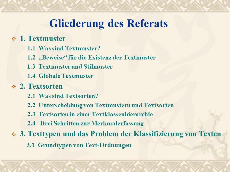 Gliederung des Referats 1. Textmuster 1.1 Was sind Textmuster? 1.2 Beweise für die Existenz der Textmuster 1.3 Textmuster und Stilmuster 1.4 Globale T