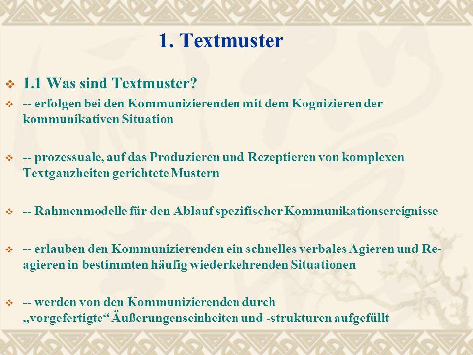 1. Textmuster 1.1 Was sind Textmuster? -- erfolgen bei den Kommunizierenden mit dem Kognizieren der kommunikativen Situation -- prozessuale, auf das P