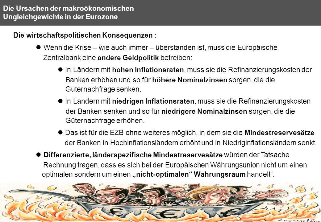 30 Die Ursachen der makroökonomischen Ungleichgewichte in der Eurozone Die wirtschaftspolitischen Konsequenzen : Wenn die Krise – wie auch immer – überstanden ist, muss die Europäische Zentralbank eine andere Geldpolitik betreiben: In Ländern mit hohen Inflationsraten, muss sie die Refinanzierungskosten der Banken erhöhen und so für höhere Nominalzinsen sorgen, die die Güternachfrage senken.