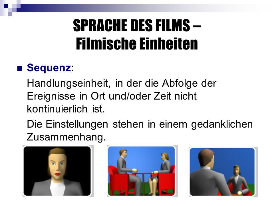 SPRACHE DES FILMS – Filmische Einheiten Sequenz: Handlungseinheit, in der die Abfolge der Ereignisse in Ort und/oder Zeit nicht kontinuierlich ist.