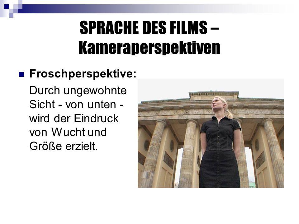 SPRACHE DES FILMS – Kameraperspektiven Froschperspektive: Durch ungewohnte Sicht - von unten - wird der Eindruck von Wucht und Größe erzielt.