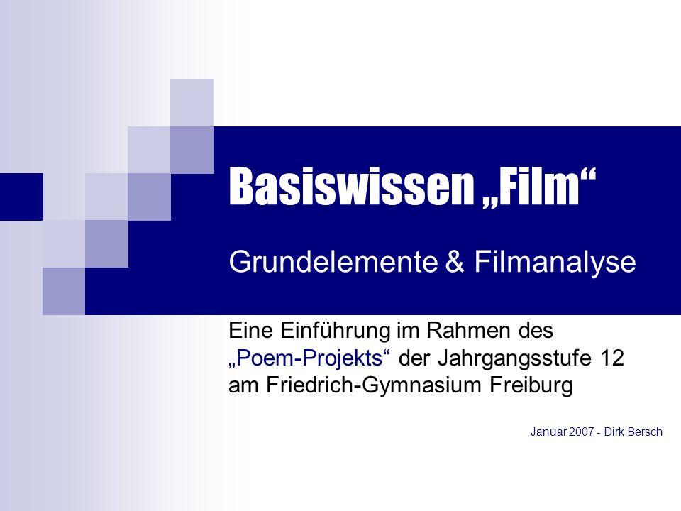 Basiswissen Film Grundelemente & Filmanalyse Eine Einführung im Rahmen des Poem-Projekts der Jahrgangsstufe 12 am Friedrich-Gymnasium Freiburg Januar 2007 - Dirk Bersch