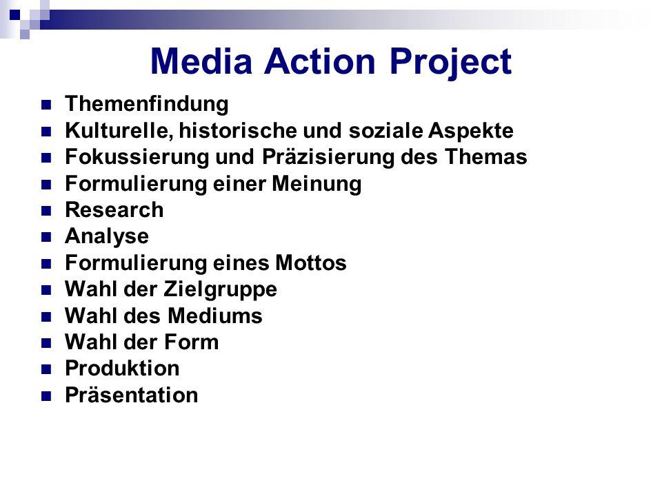 Media Action Project Themenfindung Kulturelle, historische und soziale Aspekte Fokussierung und Präzisierung des Themas Formulierung einer Meinung Research Analyse Formulierung eines Mottos Wahl der Zielgruppe Wahl des Mediums Wahl der Form Produktion Präsentation