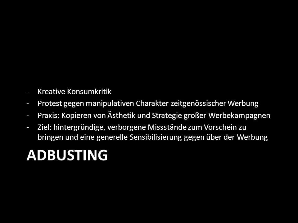 ADBUSTING -Kreative Konsumkritik -Protest gegen manipulativen Charakter zeitgenössischer Werbung -Praxis: Kopieren von Ästhetik und Strategie großer Werbekampagnen -Ziel: hintergründige, verborgene Missstände zum Vorschein zu bringen und eine generelle Sensibilisierung gegen über der Werbung