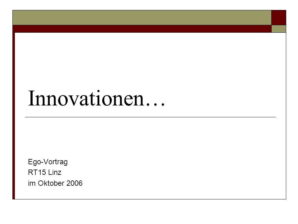 Innovationen… Ego-Vortrag RT15 Linz im Oktober 2006