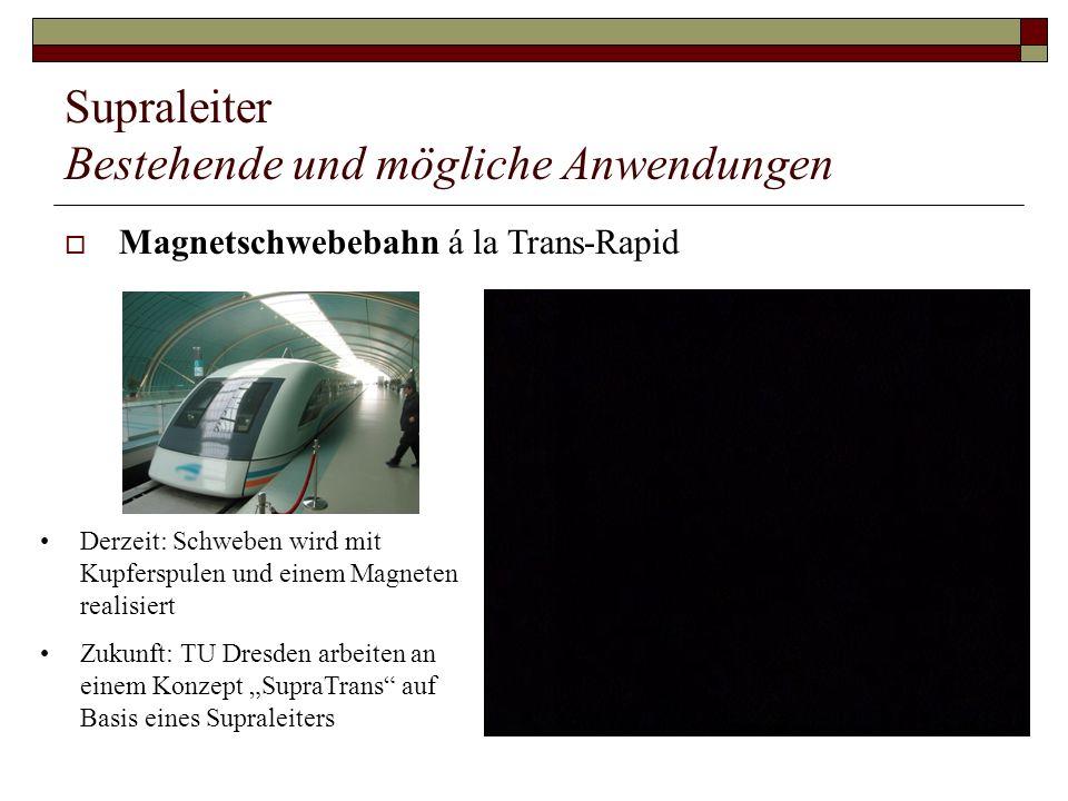 Supraleiter Bestehende und mögliche Anwendungen Magnetschwebebahn á la Trans-Rapid Derzeit: Schweben wird mit Kupferspulen und einem Magneten realisie